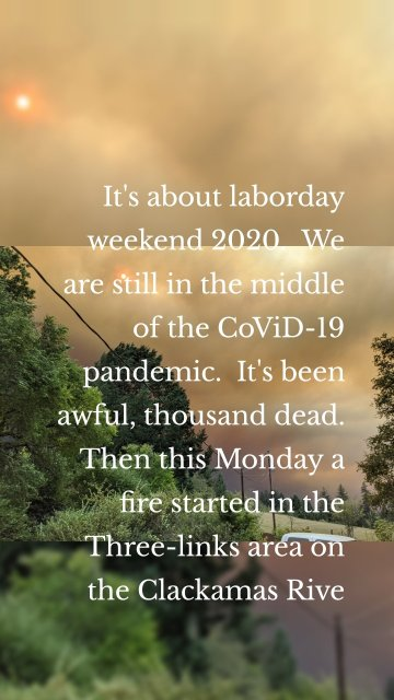It's about laborday weekend 2020. We are still in the middle of the CoViD-19 pandemic. It's been awful, thousand dead. Then this Monday a fire started in the Three-links area on the Clackamas Rive